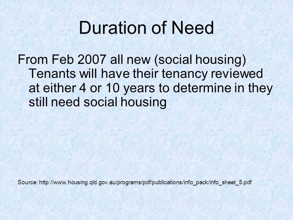 Duration of Need From Feb 2007 all new (social housing) Tenants will have their tenancy reviewed at either 4 or 10 years to determine in they still need social housing Source: http://www.housing.qld.gov.au/programs/pdf/publications/info_pack/info_sheet_5.pdf