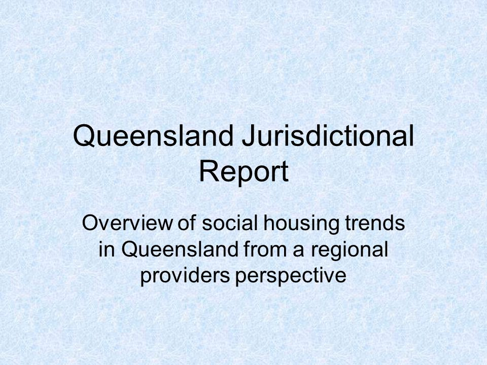 Queensland Jurisdictional Report Overview of social housing trends in Queensland from a regional providers perspective