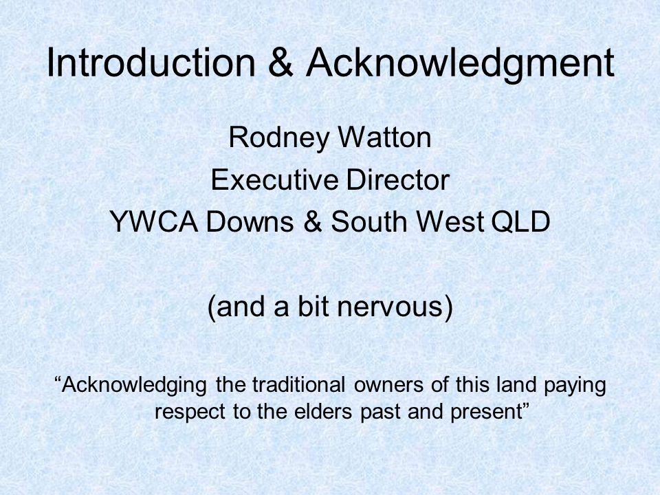 Introduction & Acknowledgment Rodney Watton Executive Director YWCA Downs & South West QLD (and a bit nervous) Acknowledging the traditional owners of this land paying respect to the elders past and present