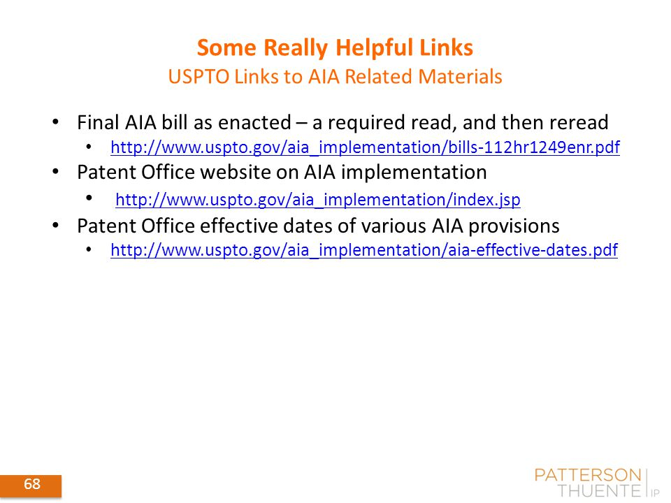 68 Some Really Helpful Links USPTO Links to AIA Related Materials Final AIA bill as enacted – a required read, and then reread http://www.uspto.gov/aia_implementation/bills-112hr1249enr.pdf Patent Office website on AIA implementation http://www.uspto.gov/aia_implementation/index.jsp Patent Office effective dates of various AIA provisions http://www.uspto.gov/aia_implementation/aia-effective-dates.pdf 68