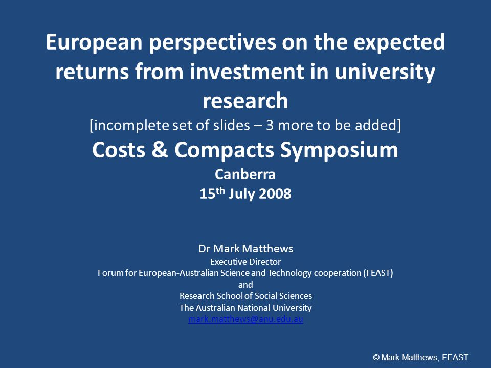 European perspectives on the expected returns from investment in university research [incomplete set of slides – 3 more to be added] Costs & Compacts Symposium Canberra 15 th July 2008 Dr Mark Matthews Executive Director Forum for European-Australian Science and Technology cooperation (FEAST) and Research School of Social Sciences The Australian National University mark.matthews@anu.edu.au © Mark Matthews, FEAST
