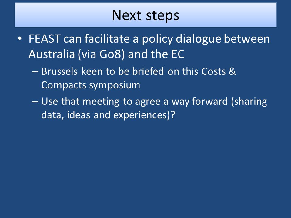 Next steps FEAST can facilitate a policy dialogue between Australia (via Go8) and the EC – Brussels keen to be briefed on this Costs & Compacts symposium – Use that meeting to agree a way forward (sharing data, ideas and experiences)