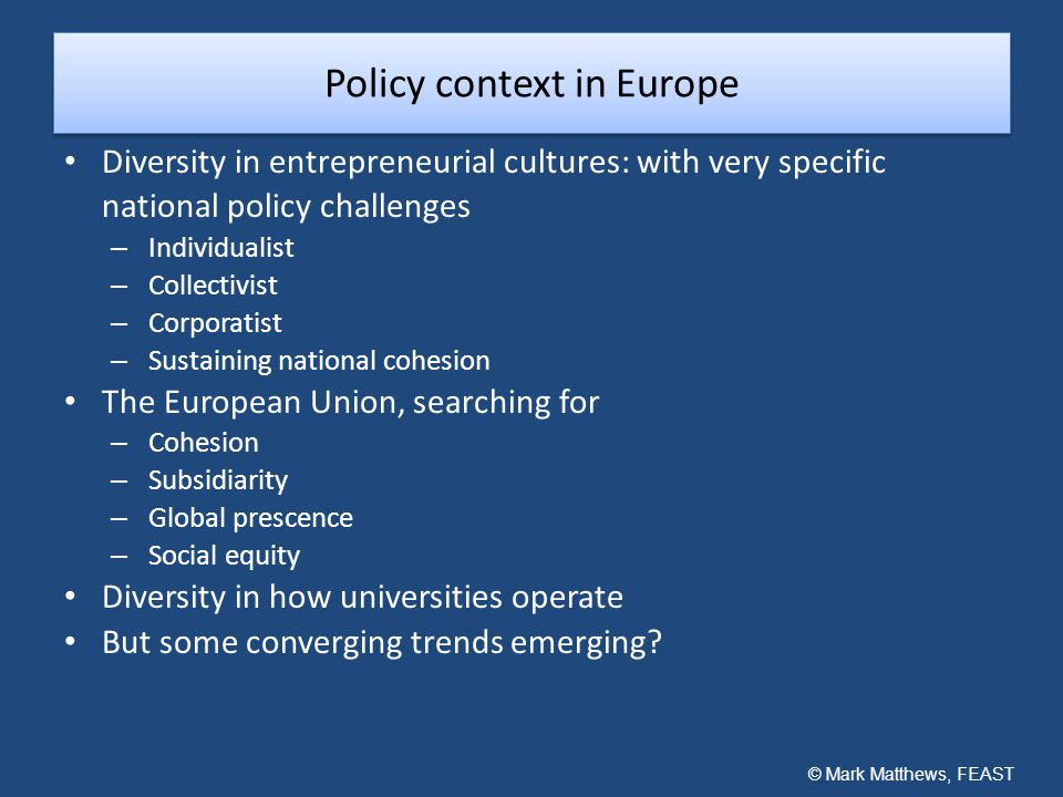 Policy context in Europe Diversity in entrepreneurial cultures: with very specific national policy challenges – Individualist – Collectivist – Corporatist – Sustaining national cohesion The European Union, searching for – Cohesion – Subsidiarity – Global prescence – Social equity Diversity in how universities operate But some converging trends emerging.