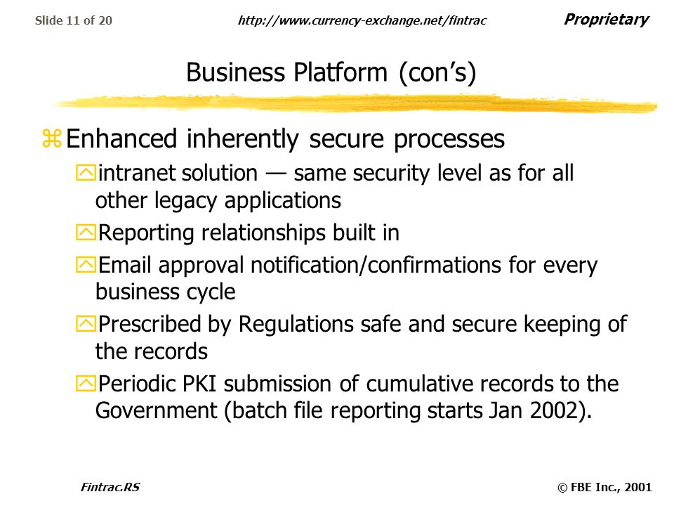 Proprietary http://www.currency-exchange.net/fintrac Fintrac.RS© FBE Inc., 2001 Slide 11 of 20 Business Platform (con's) zEnhanced inherently secure processes yintranet solution — same security level as for all other legacy applications yReporting relationships built in yEmail approval notification/confirmations for every business cycle yPrescribed by Regulations safe and secure keeping of the records yPeriodic PKI submission of cumulative records to the Government (batch file reporting starts Jan 2002).