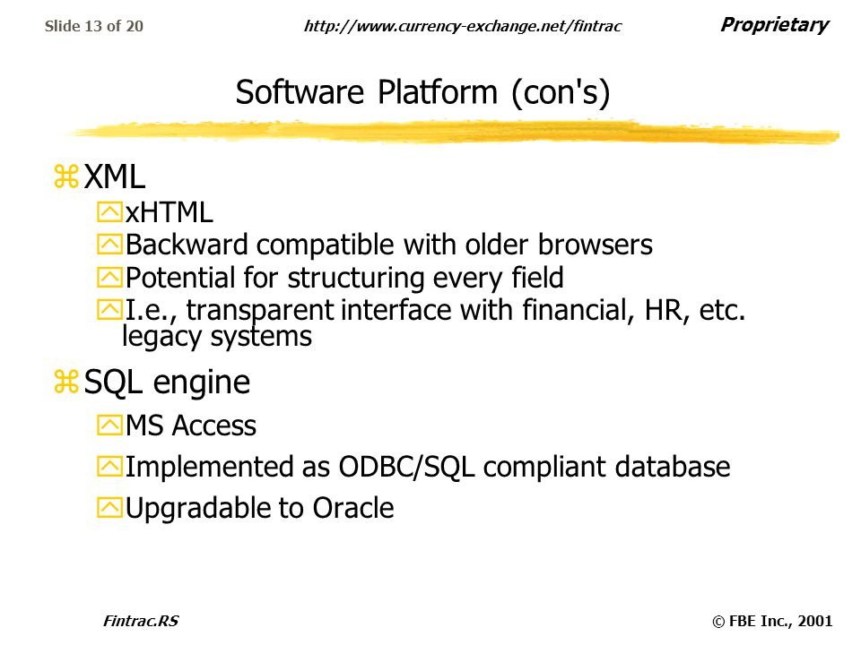 Proprietary   Fintrac.RS© FBE Inc., 2001 Slide 13 of 20 Software Platform (con s) zXML yxHTML yBackward compatible with older browsers yPotential for structuring every field yI.e., transparent interface with financial, HR, etc.