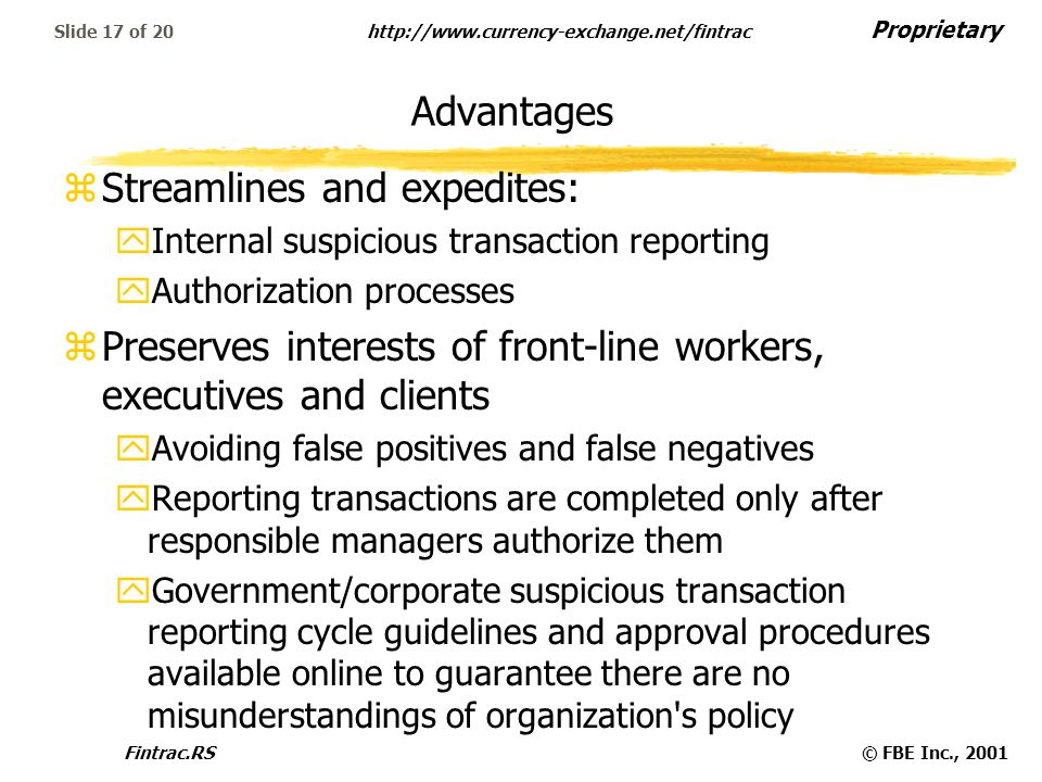 Proprietary http://www.currency-exchange.net/fintrac Fintrac.RS© FBE Inc., 2001 Slide 17 of 20 Advantages zStreamlines and expedites: yInternal suspicious transaction reporting yAuthorization processes zPreserves interests of front-line workers, executives and clients yAvoiding false positives and false negatives yReporting transactions are completed only after responsible managers authorize them yGovernment/corporate suspicious transaction reporting cycle guidelines and approval procedures available online to guarantee there are no misunderstandings of organization s policy