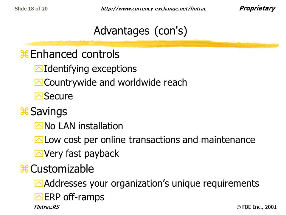 Proprietary http://www.currency-exchange.net/fintrac Fintrac.RS© FBE Inc., 2001 Slide 18 of 20 Advantages (con s) zEnhanced controls yIdentifying exceptions yCountrywide and worldwide reach ySecure zSavings yNo LAN installation yLow cost per online transactions and maintenance yVery fast payback zCustomizable yAddresses your organization's unique requirements yERP off-ramps