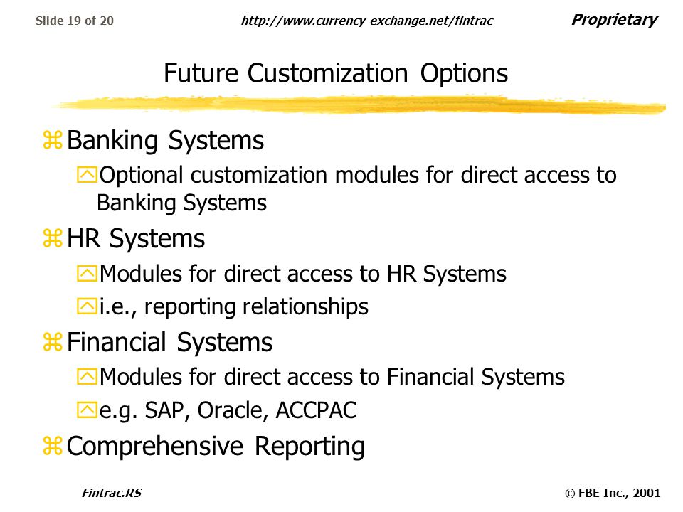 Proprietary http://www.currency-exchange.net/fintrac Fintrac.RS© FBE Inc., 2001 Slide 19 of 20 Future Customization Options zBanking Systems yOptional
