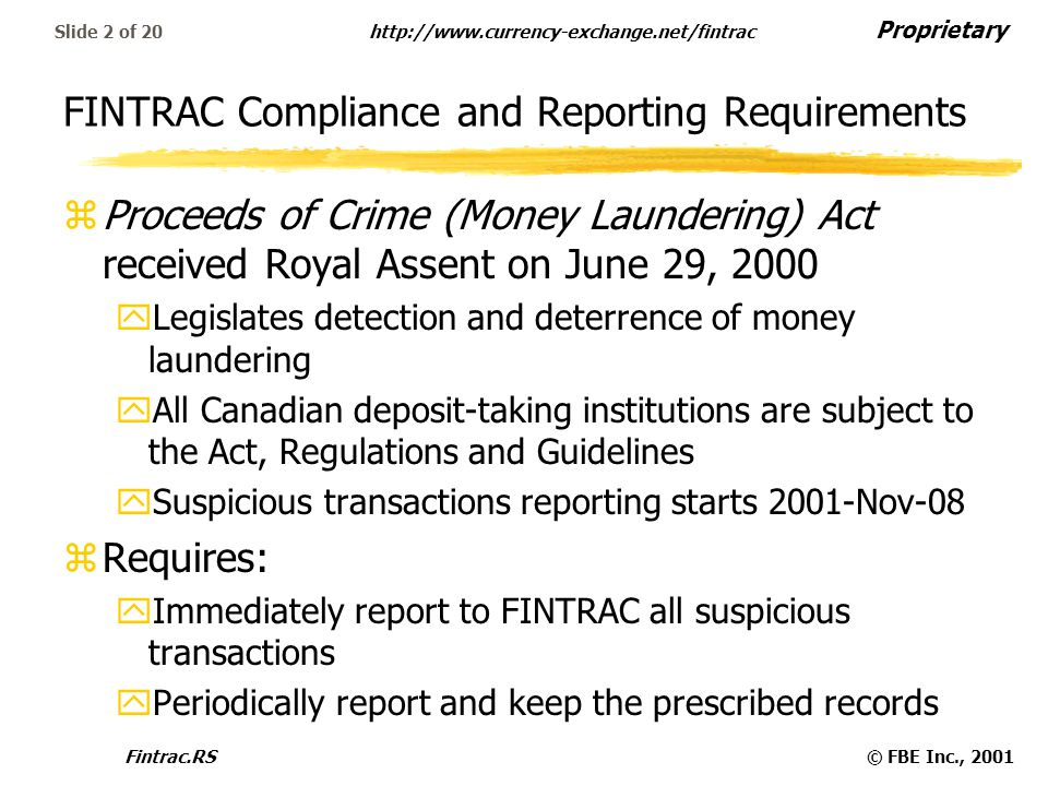 Proprietary   Fintrac.RS© FBE Inc., 2001 Slide 2 of 20 FINTRAC Compliance and Reporting Requirements zProceeds of Crime (Money Laundering) Act received Royal Assent on June 29, 2000 yLegislates detection and deterrence of money laundering yAll Canadian deposit-taking institutions are subject to the Act, Regulations and Guidelines ySuspicious transactions reporting starts 2001-Nov-08 zRequires: yImmediately report to FINTRAC all suspicious transactions yPeriodically report and keep the prescribed records