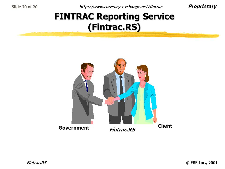 Proprietary http://www.currency-exchange.net/fintrac Fintrac.RS© FBE Inc., 2001 Slide 20 of 20 FINTRAC Reporting Service (Fintrac.RS) Fintrac.RS Client Government