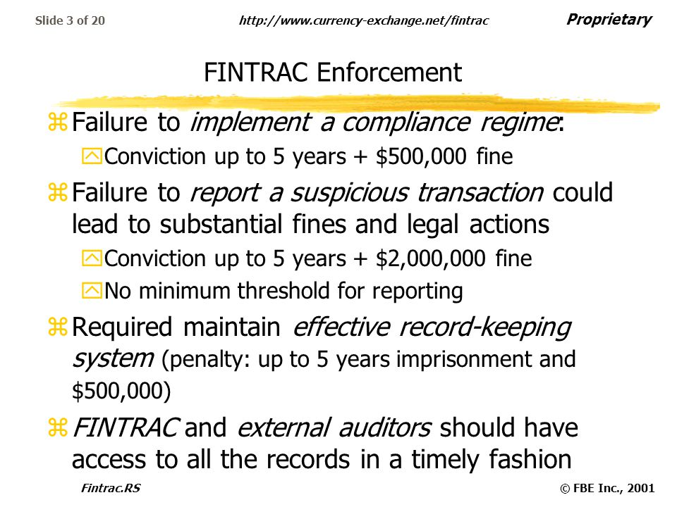 Proprietary   Fintrac.RS© FBE Inc., 2001 Slide 3 of 20 FINTRAC Enforcement zFailure to implement a compliance regime: yConviction up to 5 years + $500,000 fine zFailure to report a suspicious transaction could lead to substantial fines and legal actions yConviction up to 5 years + $2,000,000 fine yNo minimum threshold for reporting zRequired maintain effective record-keeping system (penalty: up to 5 years imprisonment and $500,000) zFINTRAC and external auditors should have access to all the records in a timely fashion