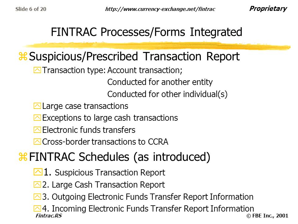 Proprietary   Fintrac.RS© FBE Inc., 2001 Slide 6 of 20 FINTRAC Processes/Forms Integrated zSuspicious/Prescribed Transaction Report yTransaction type:Account transaction; Conducted for another entity Conducted for other individual(s) yLarge case transactions yExceptions to large cash transactions yElectronic funds transfers yCross-border transactions to CCRA zFINTRAC Schedules (as introduced) y1.