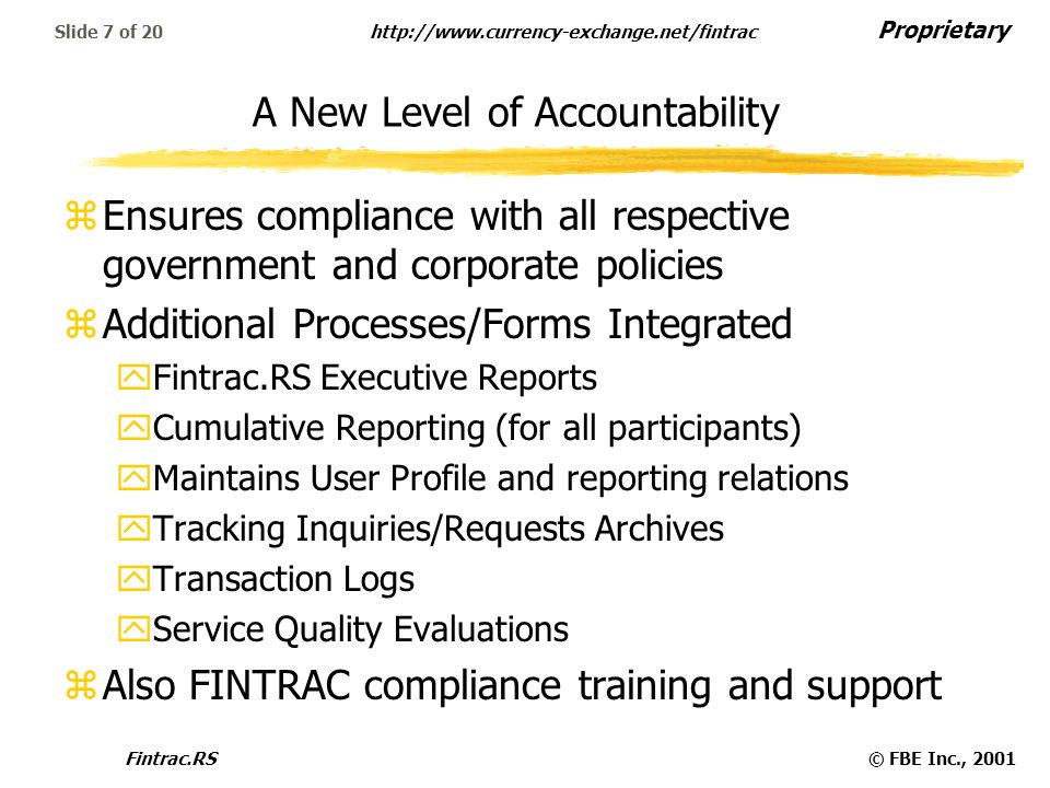 Proprietary   Fintrac.RS© FBE Inc., 2001 Slide 7 of 20 A New Level of Accountability zEnsures compliance with all respective government and corporate policies zAdditional Processes/Forms Integrated yFintrac.RS Executive Reports yCumulative Reporting (for all participants) yMaintains User Profile and reporting relations yTracking Inquiries/Requests Archives yTransaction Logs yService Quality Evaluations zAlso FINTRAC compliance training and support