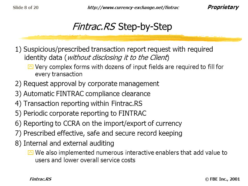 Proprietary   Fintrac.RS© FBE Inc., 2001 Slide 8 of 20 Fintrac.RS Step-by-Step 1) Suspicious/prescribed transaction report request with required identity data (without disclosing it to the Client) yVery complex forms with dozens of input fields are required to fill for every transaction 2) Request approval by corporate management 3) Automatic FINTRAC compliance clearance 4) Transaction reporting within Fintrac.RS 5) Periodic corporate reporting to FINTRAC 6) Reporting to CCRA on the import/export of currency 7) Prescribed effective, safe and secure record keeping 8) Internal and external auditing yWe also implemented numerous interactive enablers that add value to users and lower overall service costs