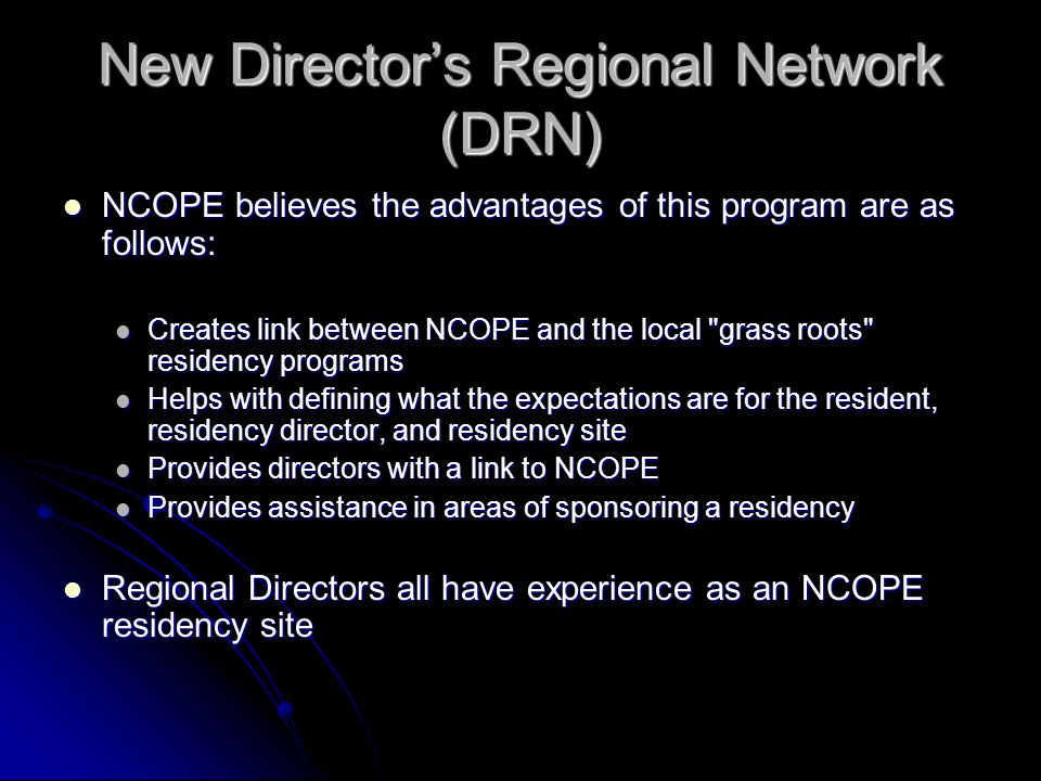 New Director's Regional Network (DRN) NCOPE believes the advantages of this program are as follows: NCOPE believes the advantages of this program are