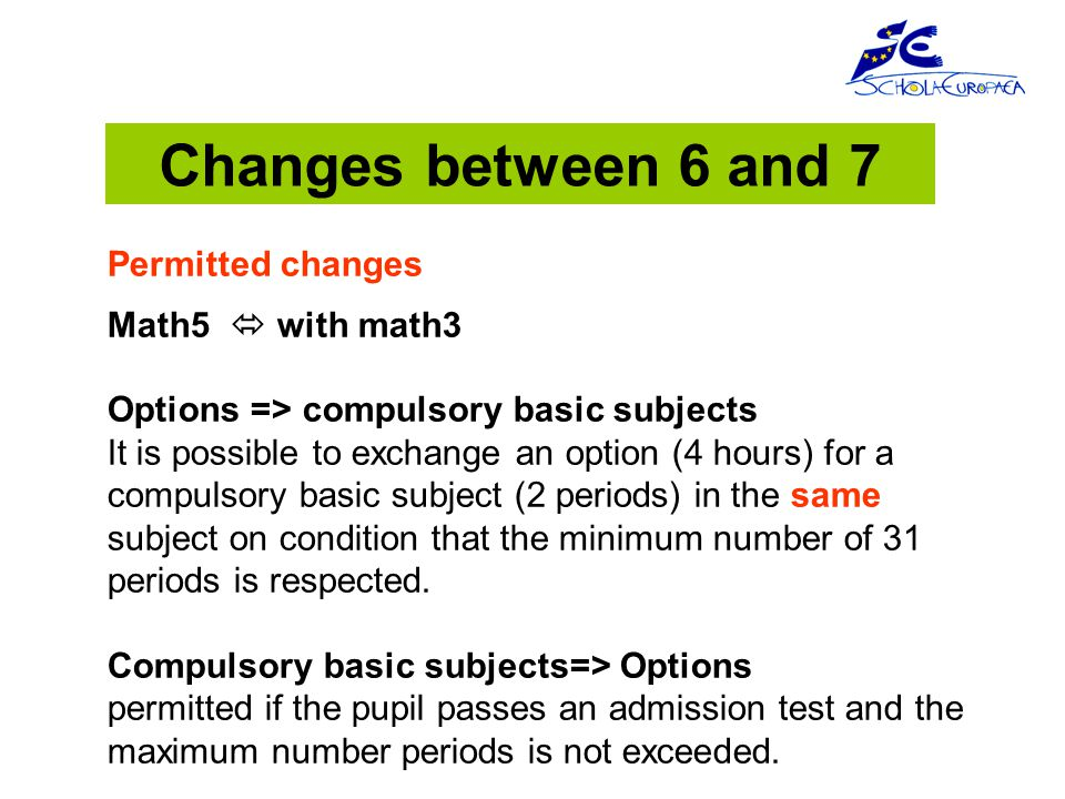 Changes between 6 and 7 Permitted changes Math5  with math3 Options => compulsory basic subjects It is possible to exchange an option (4 hours) for a compulsory basic subject (2 periods) in the same subject on condition that the minimum number of 31 periods is respected.