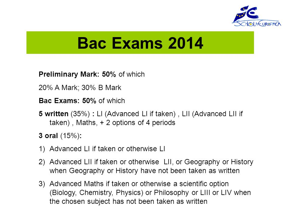 Bac Exams 2014 Preliminary Mark: 50% of which 20% A Mark; 30% B Mark Bac Exams: 50% of which 5 written (35%) : LI (Advanced LI if taken), LII (Advanced LII if taken), Maths, + 2 options of 4 periods 3 oral (15%): 1)Advanced LI if taken or otherwise LI 2)Advanced LII if taken or otherwise LII, or Geography or History when Geography or History have not been taken as written 3)Advanced Maths if taken or otherwise a scientific option (Biology, Chemistry, Physics) or Philosophy or LIII or LIV when the chosen subject has not been taken as written