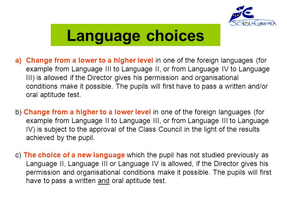 a)Change from a lower to a higher level in one of the foreign languages (for example from Language III to Language II, or from Language IV to Language III) is allowed if the Director gives his permission and organisational conditions make it possible.