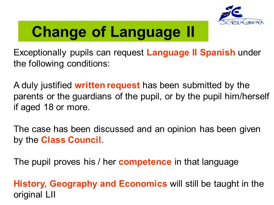Exceptionally pupils can request Language II Spanish under the following conditions: A duly justified written request has been submitted by the parents or the guardians of the pupil, or by the pupil him/herself if aged 18 or more.