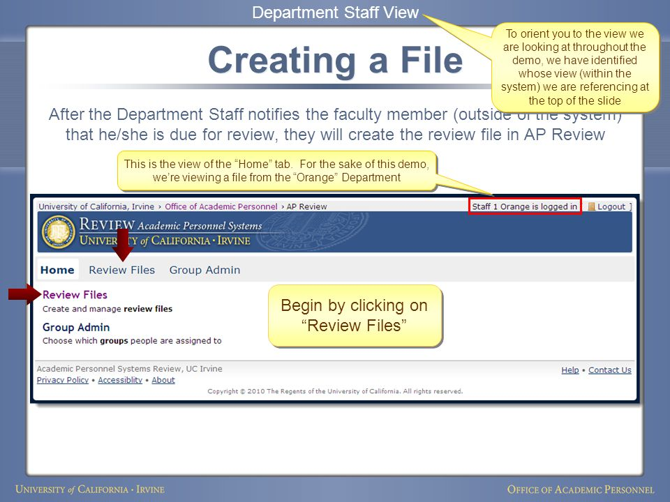 Creating a File After the Department Staff notifies the faculty member (outside of the system) that he/she is due for review, they will create the review file in AP Review Department Staff View To orient you to the view we are looking at throughout the demo, we have identified whose view (within the system) we are referencing at the top of the slide This is the view of the Home tab.
