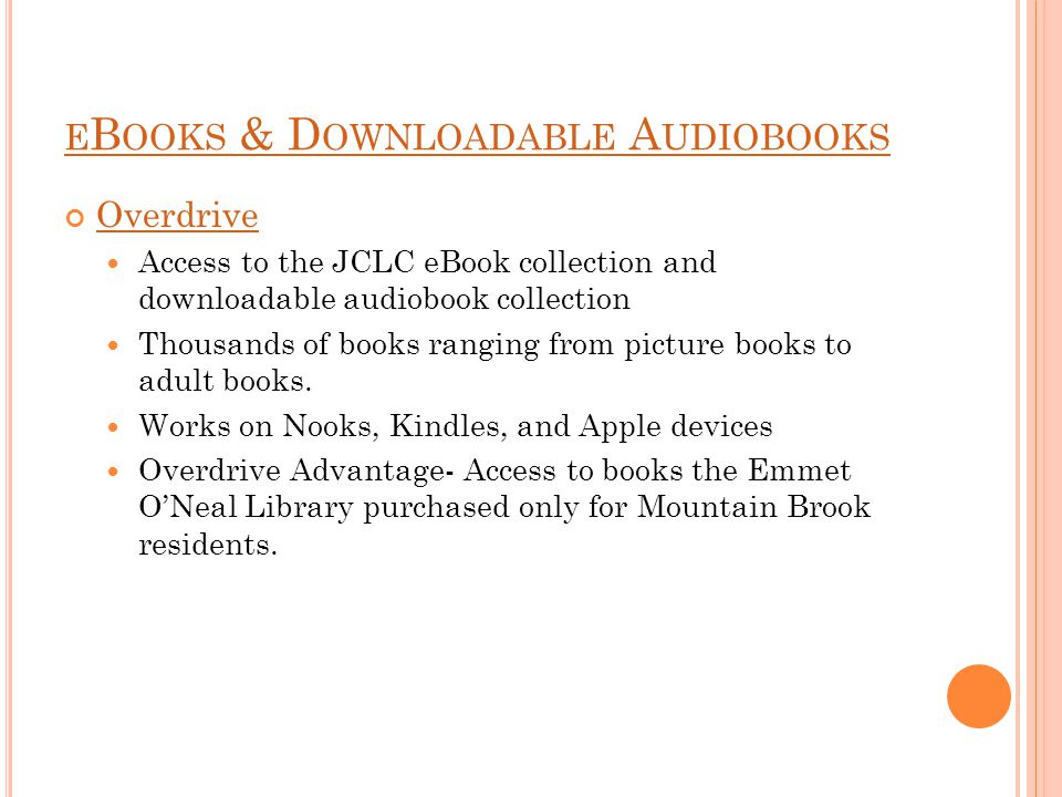 E B OOKS & D OWNLOADABLE A UDIOBOOKS Overdrive Access to the JCLC eBook collection and downloadable audiobook collection Thousands of books ranging from picture books to adult books.