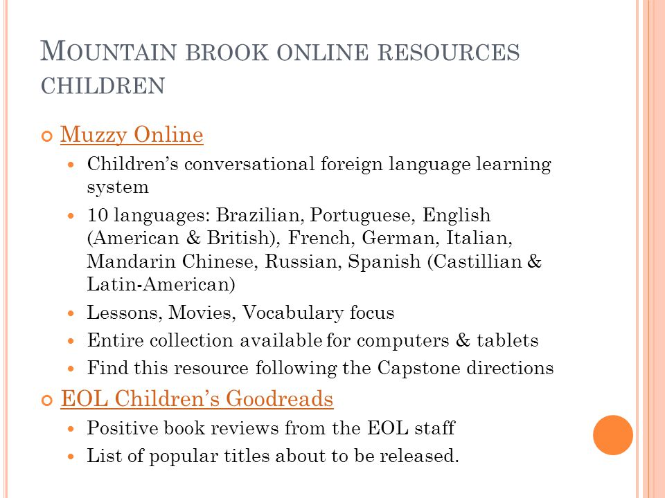 M OUNTAIN BROOK ONLINE RESOURCES A DULT Universal Class Access to over 500 online non-credit education classes Mountain Brook residents only Rocket Language Conversational learning program 12 languages: Arabic, Chinese, French, German, Hindi, Ingles, Italian, Japanese, Korean, Portuguese, Sign Language, Spanish, Interactive Audio, Language & Culture, Games, & Survival Kit available Works with both computer and tablets equally Mountain Brook residents only- Login required