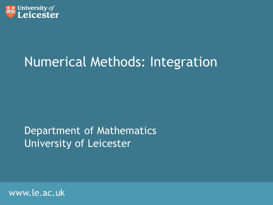 www.le.ac.uk Numerical Methods: Integration Department of Mathematics University of Leicester