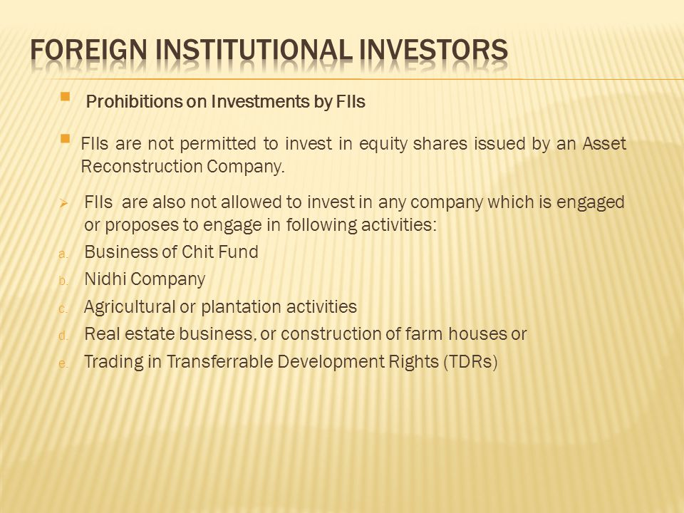  Prohibitions on Investments by FIIs  FIIs are not permitted to invest in equity shares issued by an Asset Reconstruction Company.