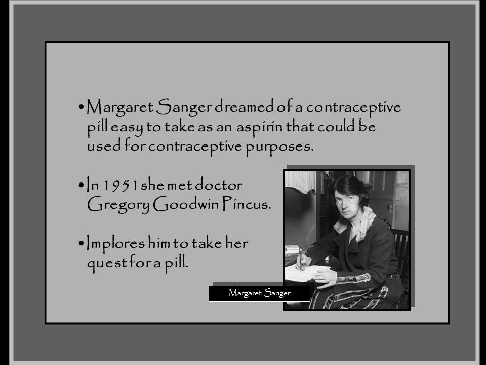 Margaret Sanger dreamed of a contraceptive pill easy to take as an aspirin that could be used for contraceptive purposes. In 1951she met doctor Gregor