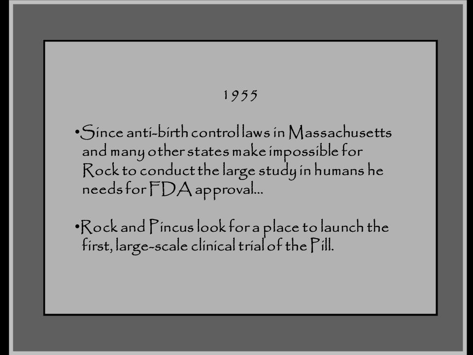 1955 Since anti-birth control laws in Massachusetts and many other states make impossible for Rock to conduct the large study in humans he needs for F