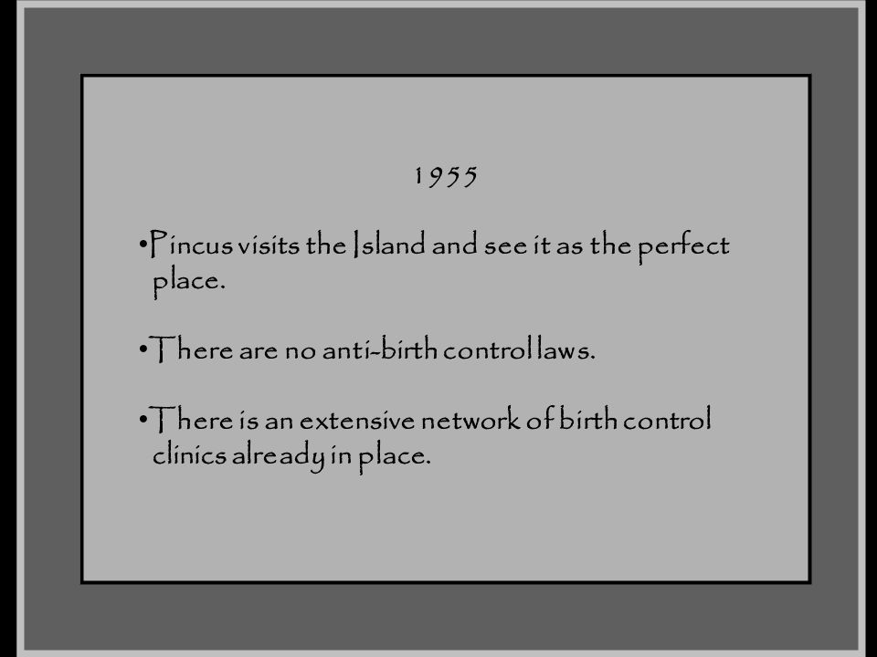 1955 Pincus visits the Island and see it as the perfect place. There are no anti-birth control laws. There is an extensive network of birth control cl