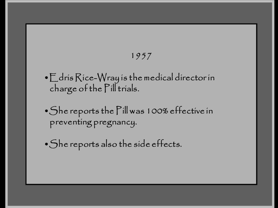 1957 Edris Rice-Wray is the medical director in charge of the Pill trials. She reports the Pill was 100% effective in preventing pregnancy. She report