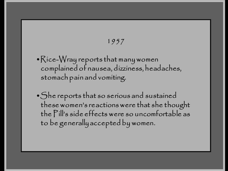 1957 Rice-Wray reports that many women complained of nausea, dizziness, headaches, stomach pain and vomiting. She reports that so serious and sustaine