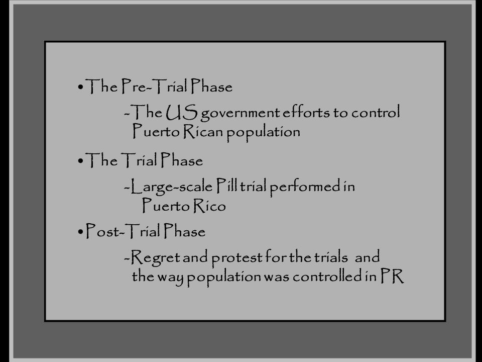 The Pre-Trial Phase -The US government efforts to control Puerto Rican population The Trial Phase -Large-scale Pill trial performed in Puerto Rico Pos
