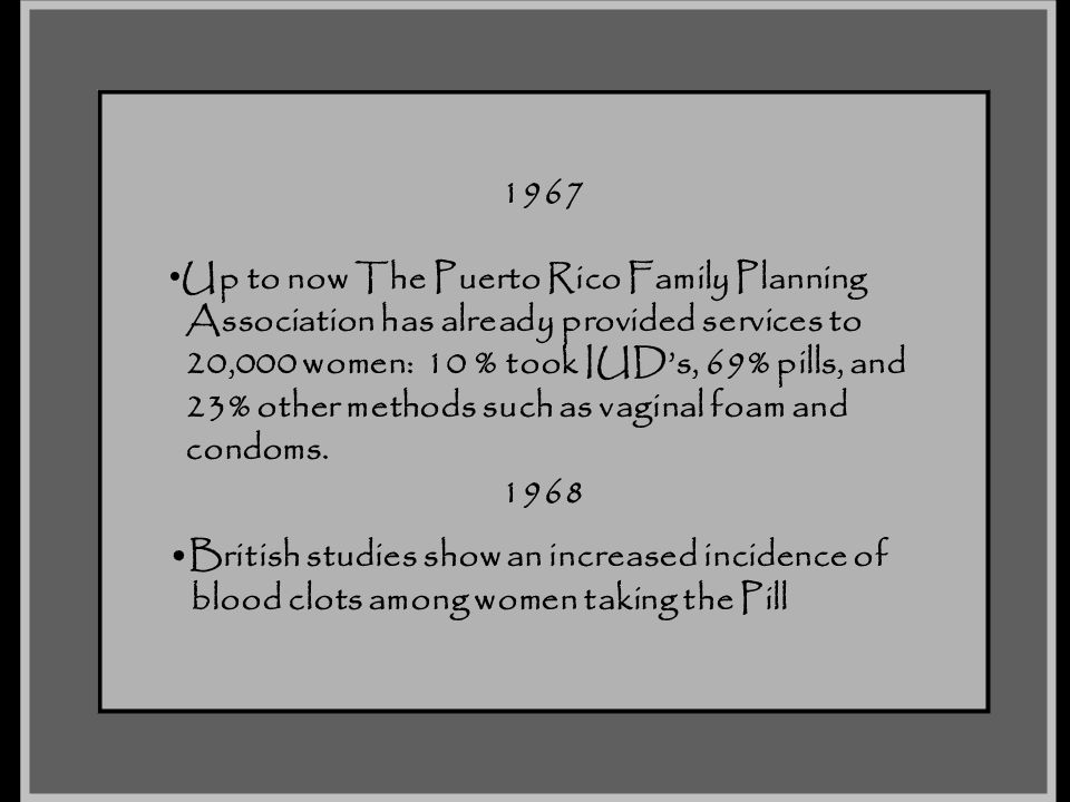 1967 Up to now The Puerto Rico Family Planning Association has already provided services to 20,000 women: 10 % took IUD's, 69% pills, and 23% other me