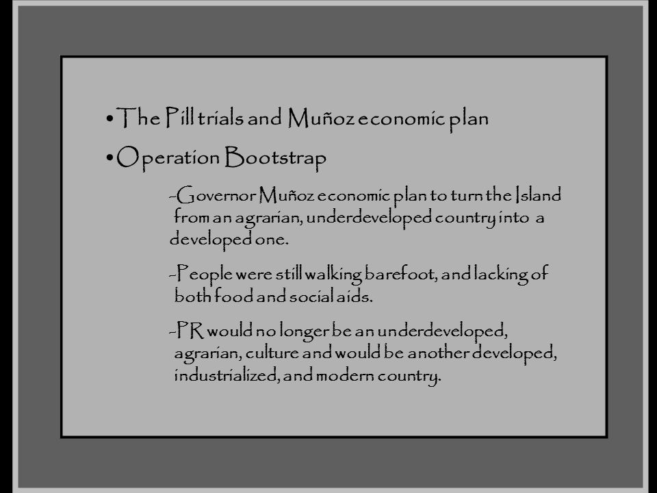 The Pill trials and Muñoz economic plan Operation Bootstrap -Governor Muñoz economic plan to turn the Island from an agrarian, underdeveloped country
