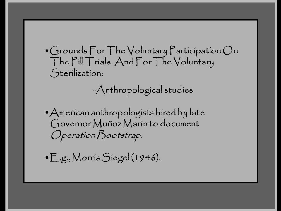 Grounds For The Voluntary Participation On The Pill Trials And For The Voluntary Sterilization: -Anthropological studies American anthropologists hire