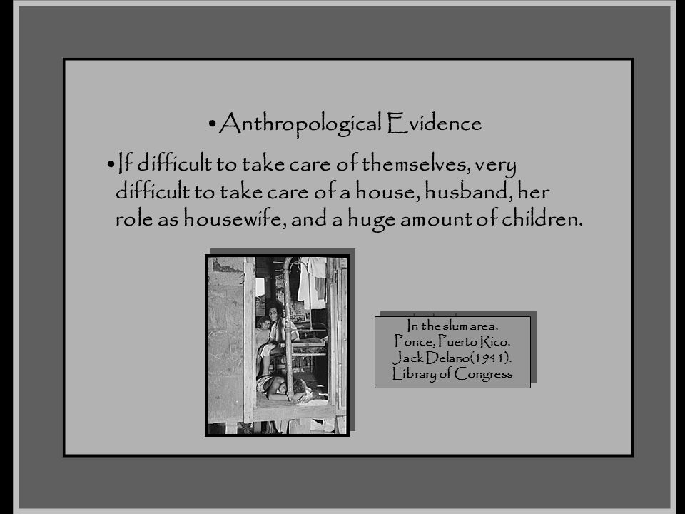 Anthropological Evidence If difficult to take care of themselves, very difficult to take care of a house, husband, her role as housewife, and a huge a