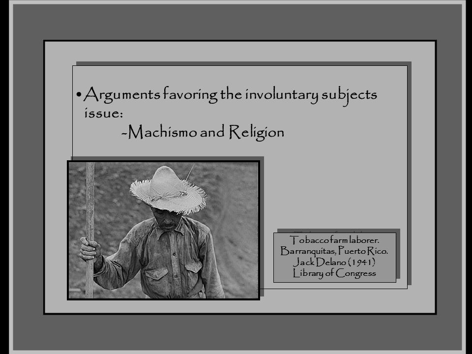 Arguments favoring the involuntary subjects issue: -Machismo and Religion Arguments favoring the involuntary subjects issue: -Machismo and Religion To
