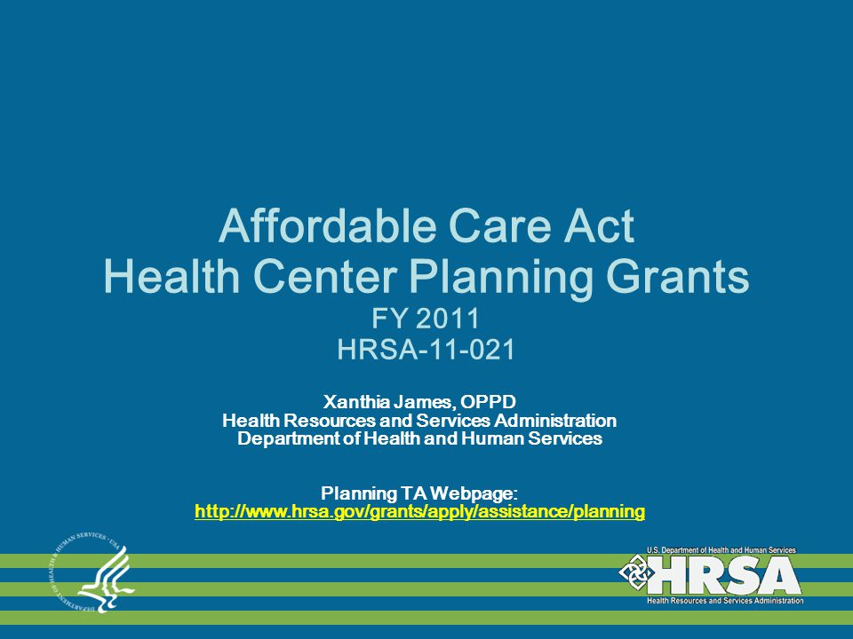 Affordable Care Act Health Center Planning Grants FY 2011 HRSA-11-021 Xanthia James, OPPD Health Resources and Services Administration Department of Health and Human Services Planning TA Webpage: http://www.hrsa.gov/grants/apply/assistance/planning http://www.hrsa.gov/grants/apply/assistance/planning