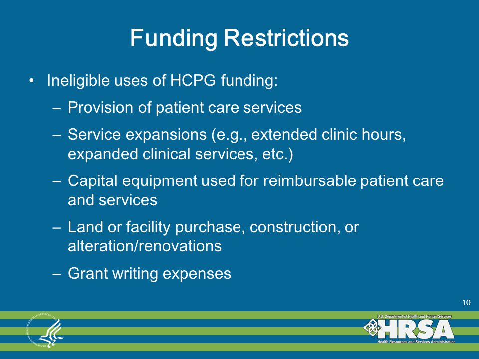 Funding Restrictions Ineligible uses of HCPG funding: –Provision of patient care services –Service expansions (e.g., extended clinic hours, expanded clinical services, etc.) –Capital equipment used for reimbursable patient care and services –Land or facility purchase, construction, or alteration/renovations –Grant writing expenses 10