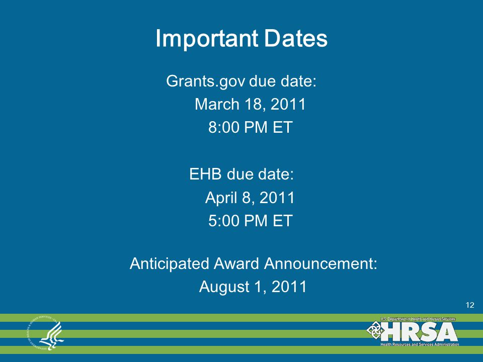 Important Dates Grants.gov due date: March 18, 2011 8:00 PM ET EHB due date: April 8, 2011 5:00 PM ET Anticipated Award Announcement: August 1, 2011 12