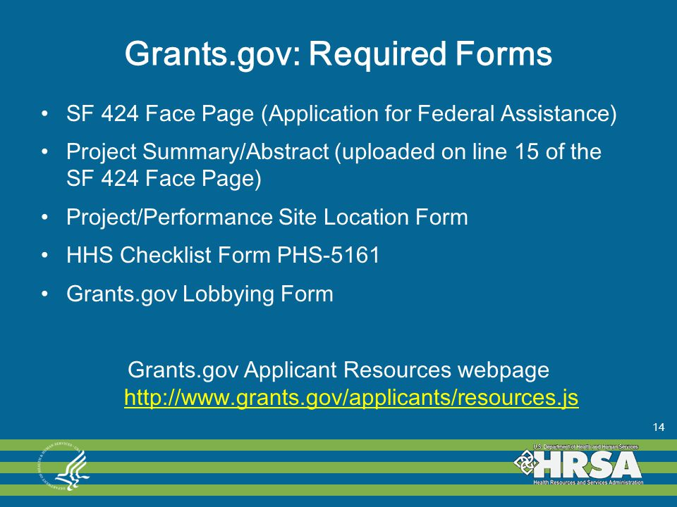 Grants.gov: Required Forms SF 424 Face Page (Application for Federal Assistance) Project Summary/Abstract (uploaded on line 15 of the SF 424 Face Page) Project/Performance Site Location Form HHS Checklist Form PHS-5161 Grants.gov Lobbying Form Grants.gov Applicant Resources webpage http://www.grants.gov/applicants/resources.js http://www.grants.gov/applicants/resources.js 14