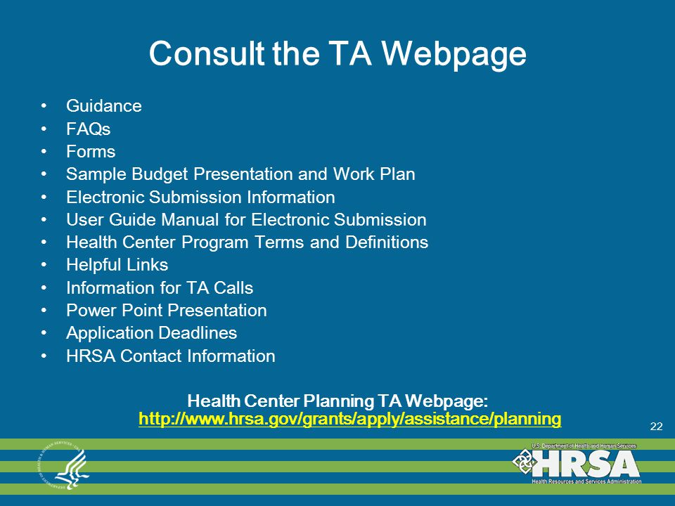 Consult the TA Webpage Guidance FAQs Forms Sample Budget Presentation and Work Plan Electronic Submission Information User Guide Manual for Electronic Submission Health Center Program Terms and Definitions Helpful Links Information for TA Calls Power Point Presentation Application Deadlines HRSA Contact Information Health Center Planning TA Webpage: http://www.hrsa.gov/grants/apply/assistance/planning http://www.hrsa.gov/grants/apply/assistance/planning 22