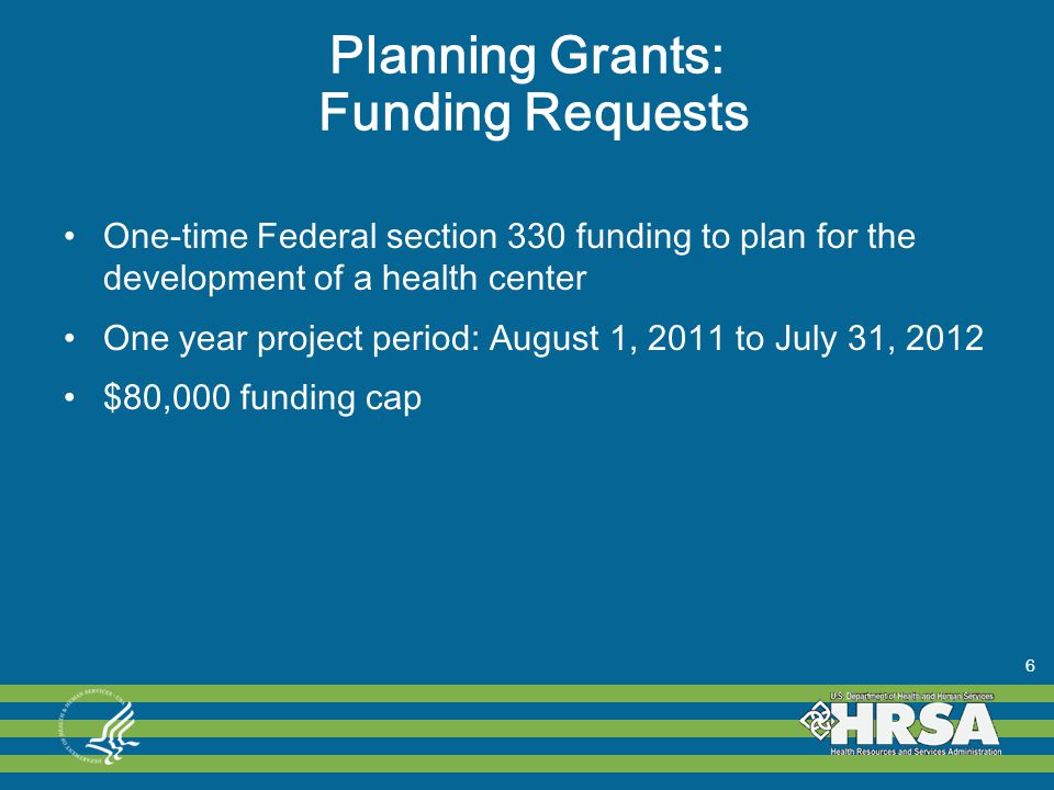 Planning Grants: Funding Requests One-time Federal section 330 funding to plan for the development of a health center One year project period: August 1, 2011 to July 31, 2012 $80,000 funding cap 6