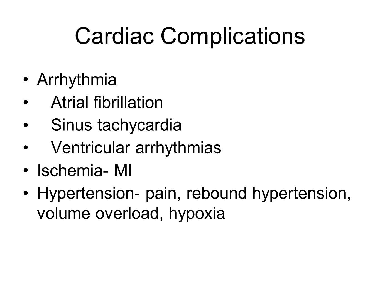 Cardiac Complications Arrhythmia Atrial fibrillation Sinus tachycardia Ventricular arrhythmias Ischemia- MI Hypertension- pain, rebound hypertension, volume overload, hypoxia