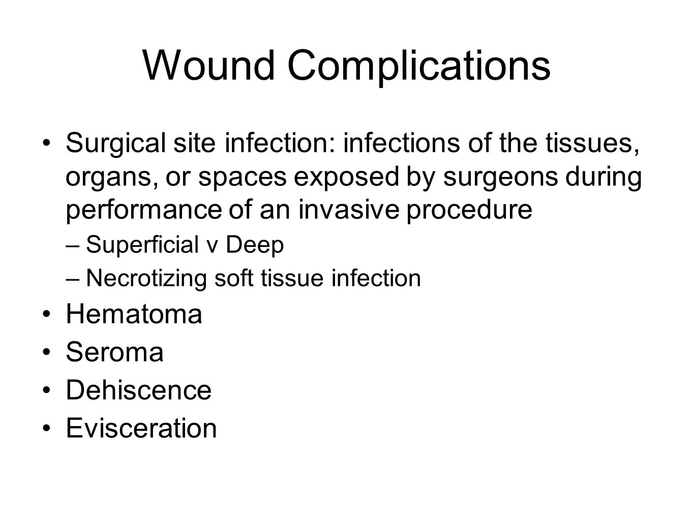 Wound Complications Surgical site infection: infections of the tissues, organs, or spaces exposed by surgeons during performance of an invasive procedure –Superficial v Deep –Necrotizing soft tissue infection Hematoma Seroma Dehiscence Evisceration