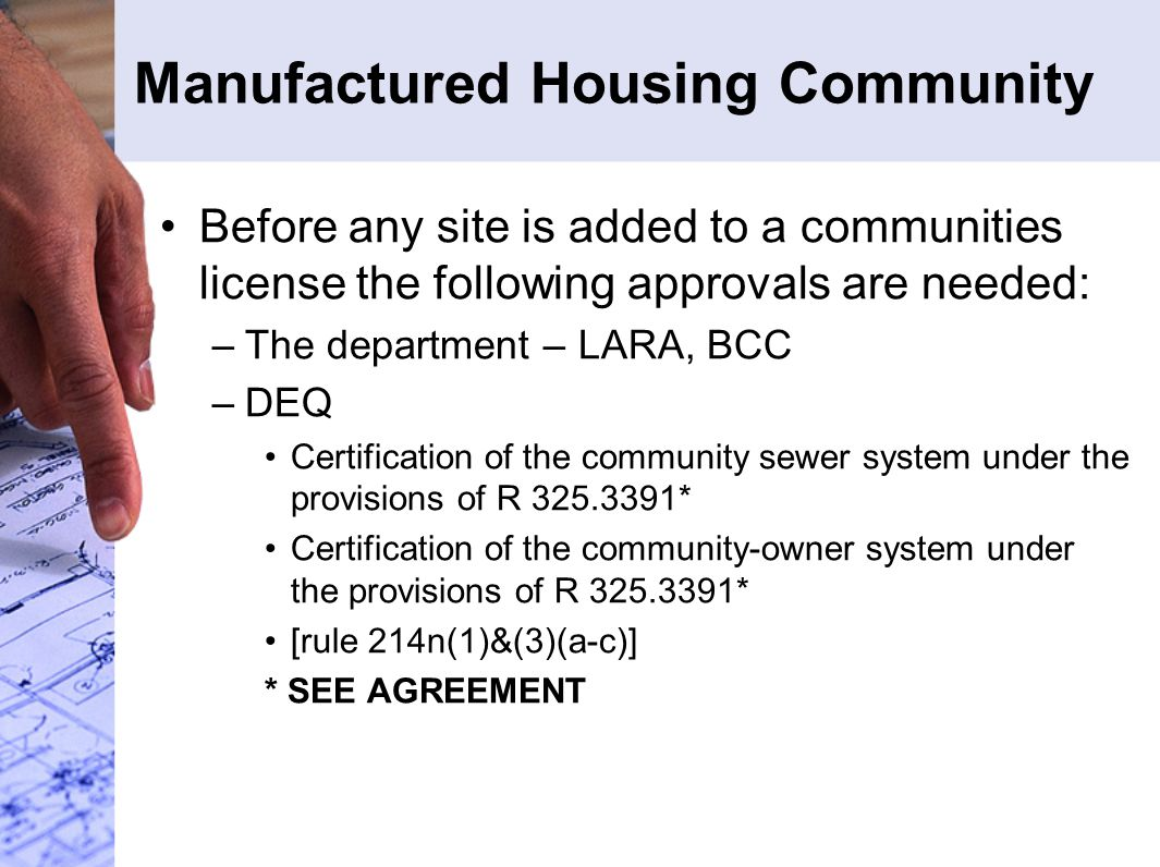 Manufactured Housing Community Before any site is added to a communities license the following approvals are needed: –The department – LARA, BCC –DEQ Certification of the community sewer system under the provisions of R 325.3391* Certification of the community-owner system under the provisions of R 325.3391* [rule 214n(1)&(3)(a-c)] * SEE AGREEMENT
