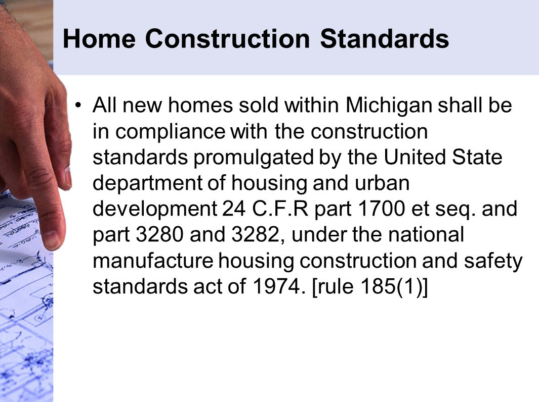 Home Construction Standards All new homes sold within Michigan shall be in compliance with the construction standards promulgated by the United State department of housing and urban development 24 C.F.R part 1700 et seq.