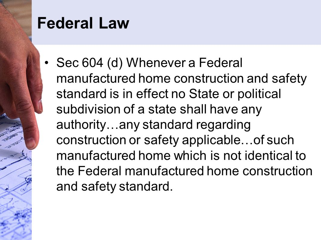 Federal Law Sec 604 (d) Whenever a Federal manufactured home construction and safety standard is in effect no State or political subdivision of a stat